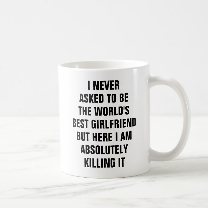 I Never Asked To Be The World S Best Girlfriend Bu Coffee Mug Zazzle Com