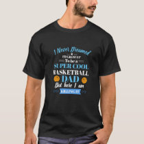 I Never Dreamed I'd Grow Up- Basketball Dad Shirt