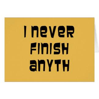 I Never Finish Anyth Card