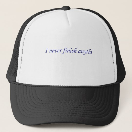 I never finish anything trucker hat