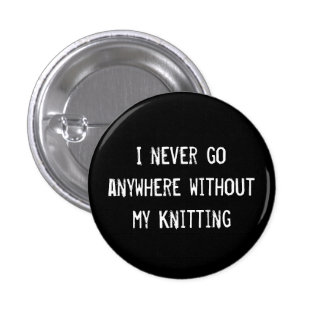 I Never Go Anywhere Without My Knitting Pinback Button