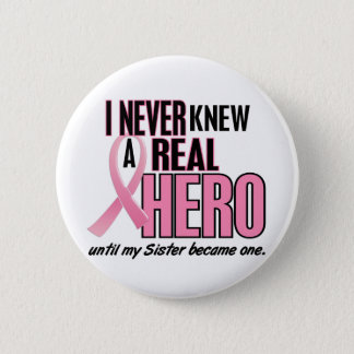 I Never Knew A Real Hero SISTER (Breast Cancer) Pinback Button