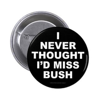 I Never Thought I'd Miss Bush Pinback Button