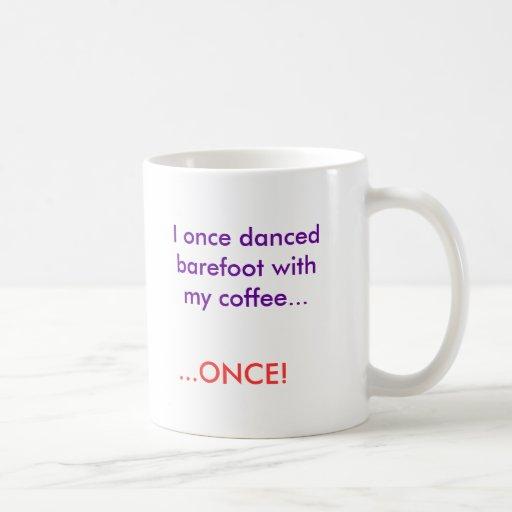 I once danced barefoot with my coffee..., ...ONCE! Mug