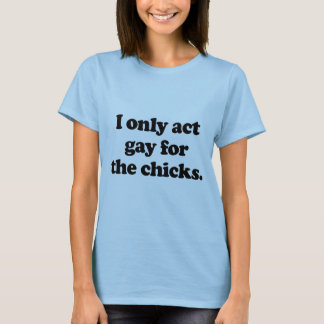 I only act gay for the chicks .png T-Shirt