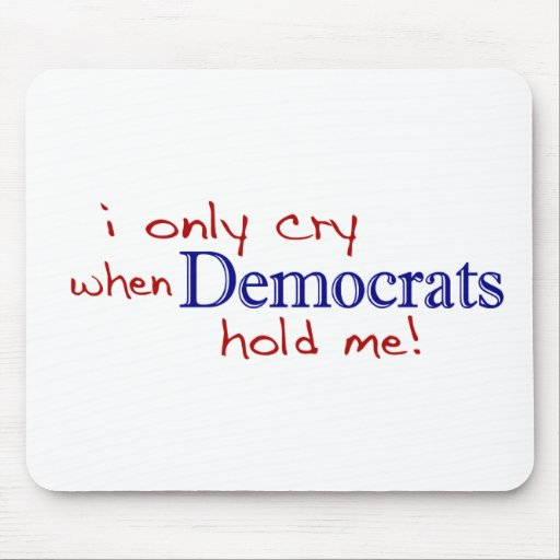 I Only Cry When Democrats Hold Me Mouse Pad