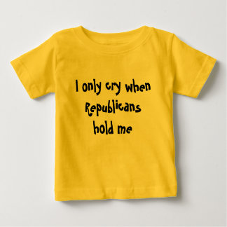 I Only Cry When Republicans Hold Me: Baby T-Shirt