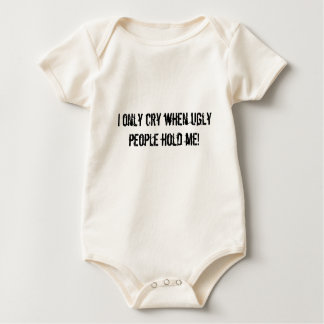 I only cry when ugly people hold me! baby bodysuit