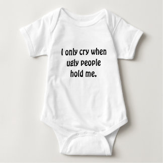 I only cry when ugly people hold me. baby bodysuit