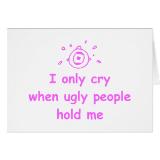I-only-cry-when-ugly-people-hold-me-com-pink.png Card