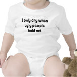 I ONLY CRY WHEN UGLY PEOPLE HOLD ME TEE SHIRTS
