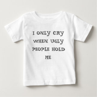 I ONLY CRY WHEN UGLY PEOPLE HOLD ME TSHIRTS
