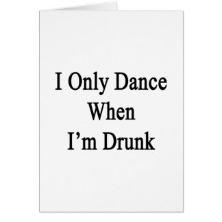 I Only Dance When I'm Drunk Card
