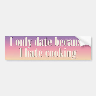 I only date because I hate cooking Bumper Stickers