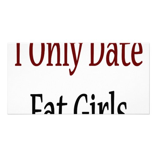 I Only Date Fat Girls Customized Photo Card