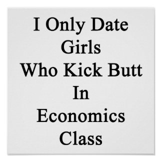 I Only Date Girls Who Kick Butt In Economics Class Poster