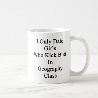 I Only Date Girls Who Kick Butt In Geography Class Coffee Mug