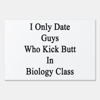 I Only Date Guys Who Kick Butt In Biology Class Lawn Signs