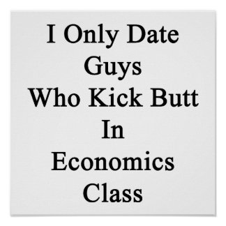 I Only Date Guys Who Kick Butt In Economics Class. Poster