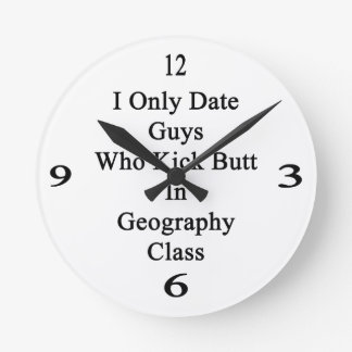 I Only Date Guys Who Kick Butt In Geography Class. Round Wallclocks