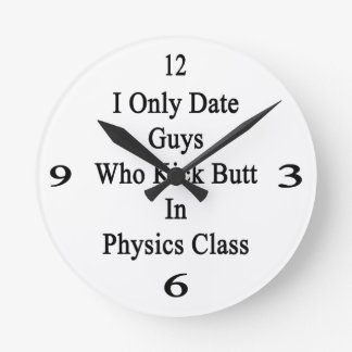 I Only Date Guys Who Kick Butt In Physics Class Round Wall Clock