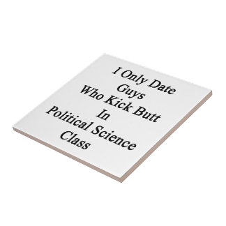 I Only Date Guys Who Kick Butt In Political Scienc Small Square Tile