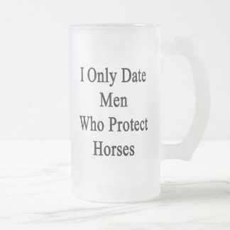 I Only Date Men Who Protect Horses Mug