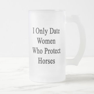 I Only Date Women Who Protect Horses Frosted Beer Mug