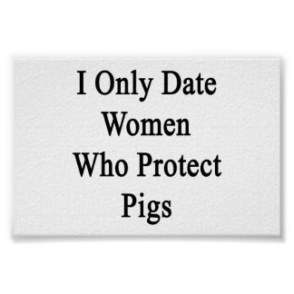 I Only Date Women Who Protect Pigs Posters