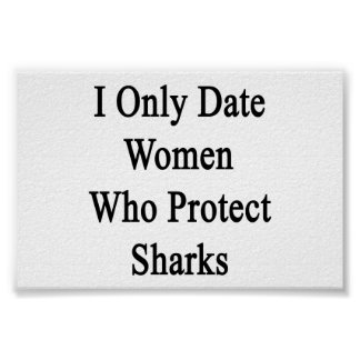 I Only Date Women Who Protect Sharks Posters