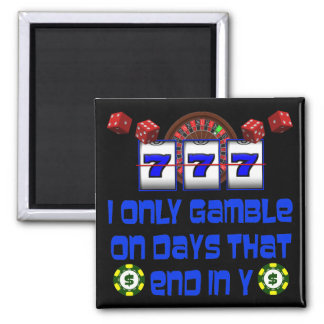 I ONLY GAMBLE ON DAYS THAT END IN Y MAGNET