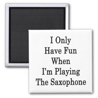 I Only Have Fun When I'm Playing The Saxophone 2 Inch Square Magnet