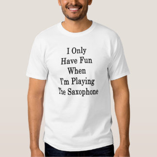 I Only Have Fun When I'm Playing The Saxophone Tshirts
