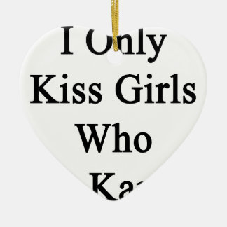 I Only Kiss Girls Who Do Karate Ceramic Ornament