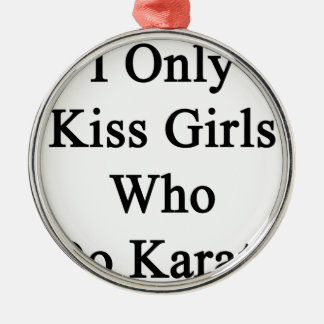 I Only Kiss Girls Who Do Karate Metal Ornament