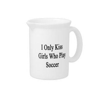 I Only Kiss Girls Who Play Soccer Beverage Pitcher