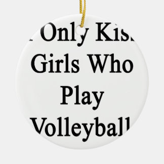 I Only Kiss Girls Who Play Volleyball Ceramic Ornament