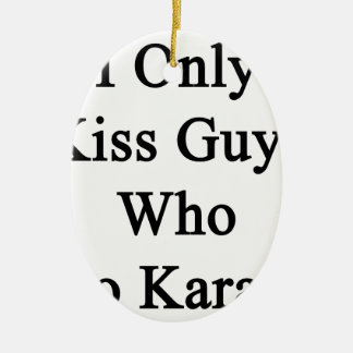 I Only Kiss Guys Who Do Karate Ceramic Ornament