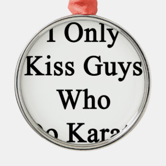 I Only Kiss Guys Who Do Karate Metal Ornament