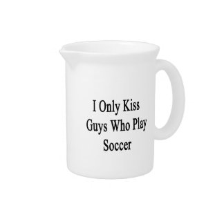 I Only Kiss Guys Who Play Soccer Pitchers