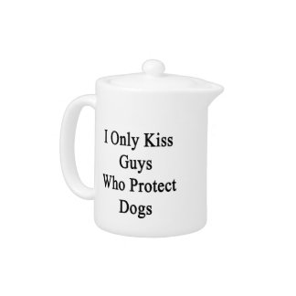I Only Kiss Guys Who Protect Dogs Teapot