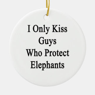 I Only Kiss Guys Who Protect Elephants Ceramic Ornament