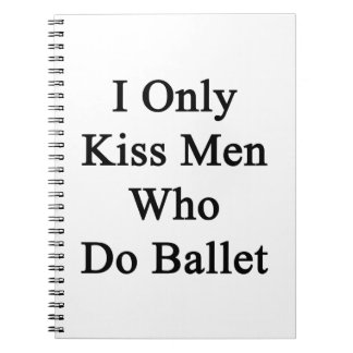 I Only Kiss Men Who Do Ballet Notebook
