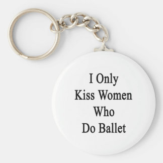 I Only Kiss Women Who Do Ballet Keychain