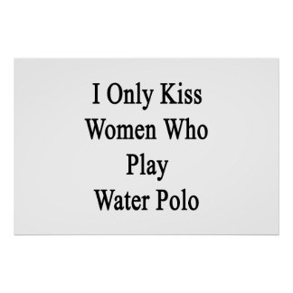 I Only Kiss Women Who Play Water Polo Poster