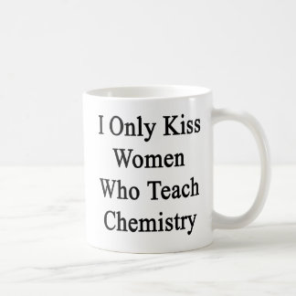 I Only Kiss Women Who Teach Chemistry Coffee Mug