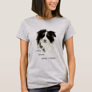I only know what I herd Border Collie Dog  Humor T-Shirt