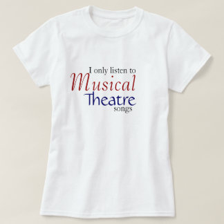 I only listen to Musical Theatre Songs T-Shirt