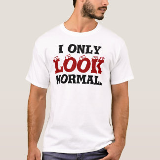 I only LOOK normal. T-Shirt