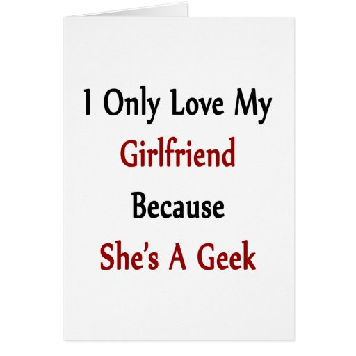I Only Love My Girlfriend Because She Is A Geek Greeting Card
